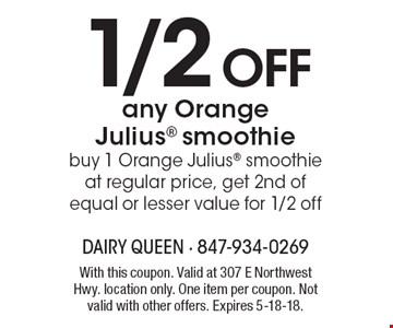 1/2 off any Orange Julius smoothie. Buy 1 Orange Julius smoothie at regular price, get 2nd of equal or lesser value for 1/2 off. With this coupon. Valid at 307 E Northwest Hwy. location only. One item per coupon. Not valid with other offers. Expires 5-18-18.