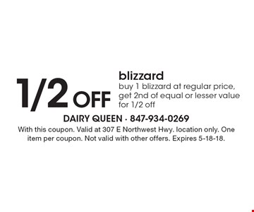 1/2 off Blizzard. Buy 1 blizzard at regular price, get 2nd of equal or lesser value for 1/2 off. With this coupon. Valid at 307 E Northwest Hwy. location only. One item per coupon. Not valid with other offers. Expires 5-18-18.