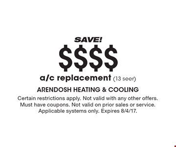 SAVE! $$$$ a/c replacement (13 seer). Certain restrictions apply. Not valid with any other offers.Must have coupons. Not valid on prior sales or service. Applicable systems only. Expires 8/4/17.