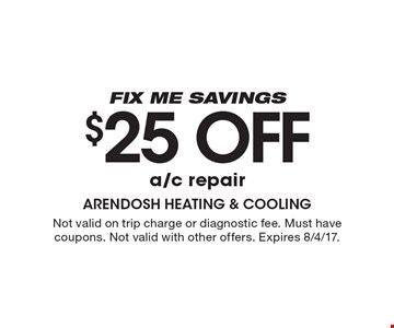 Fix me savings $25 off a/c repair . Not valid on trip charge or diagnostic fee. Must have coupons. Not valid with other offers. Expires 8/4/17.
