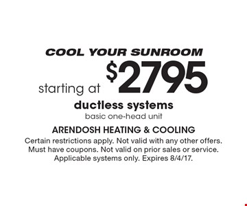 Cool Your Sunroom - Starting at $2795 ductless systems. Basic one-head unit. Certain restrictions apply. Not valid with any other offers. Must have coupons. Not valid on prior sales or service. Applicable systems only. Expires 8/4/17.