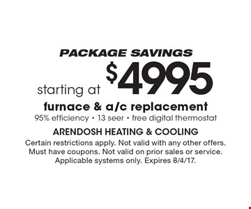 Package Savings - Starting at $4995 furnace & a/c replacement. 95% efficiency - 13 seer - free digital thermostat. Certain restrictions apply. Not valid with any other offers. Must have coupons. Not valid on prior sales or service. Applicable systems only. Expires 8/4/17.