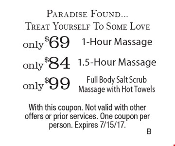 Paradise Found...Treat Yourself To Some Love only $69 1-Hour Massage or only $84 1.5-Hour Massage or only $99 Full Body Salt Scrub Massage with Hot Towels. With this coupon. Not valid with other offers or prior services. One coupon per person. Expires 7/15/17.