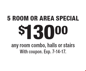 $130.00 5 ROOM OR AREA SPECIAL. Any room combo, halls or stairs. With coupon. Exp. 7-14-17.