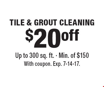 $20 off TILE & GROUT CLEANING. Up to 300 sq. ft. - Min. of $150. With coupon. Exp. 7-14-17.
