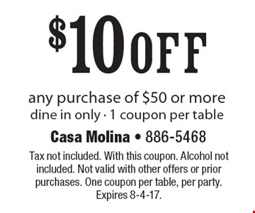 $10 off any purchase of $50 or more. dine in only. 1 coupon per table. Tax not included. With this coupon. Alcohol not included. Not valid with other offers or prior purchases. One coupon per table, per party. Expires 8-4-17.