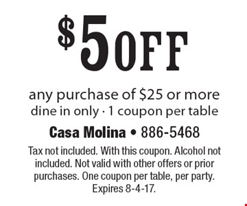 $5 off any purchase of $25 or more. dine in only. 1 coupon per table. Tax not included. With this coupon. Alcohol not included. Not valid with other offers or prior purchases. One coupon per table, per party. Expires 8-4-17.