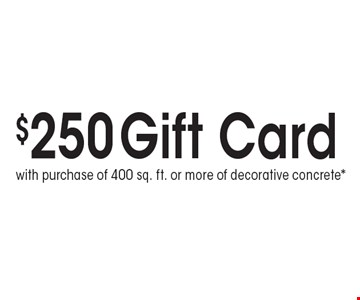 $250 Gift Card. with purchase of 400 sq. ft. or more of decorative concrete*