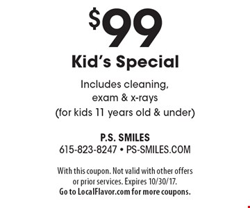 $99 Kid's Special. Includes cleaning, exam & x-rays (for kids 11 years old & under). With this coupon. Not valid with other offers or prior services. Expires 10/30/17. Go to LocalFlavor.com for more coupons.