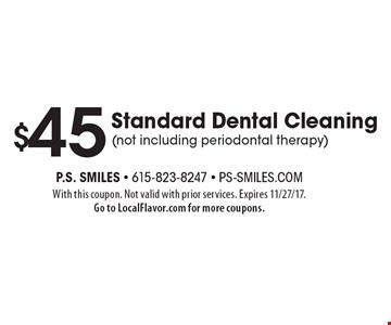$45 Standard Dental Cleaning (not including periodontal therapy). With this coupon. Not valid with prior services. Expires 11/27/17. Go to LocalFlavor.com for more coupons.