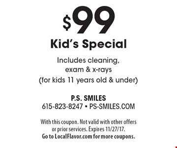 $99 Kid's Special Includes cleaning, exam & x-rays (for kids 11 years old & under). With this coupon. Not valid with other offers or prior services. Expires 11/27/17. Go to LocalFlavor.com for more coupons.