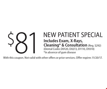 $81 New Patient Special Includes Exam, X-Rays, Cleaning* & Consultation (Reg. $292) (Dental Codes D0120, D0272, D1110, D9310) *In absence of gum disease. With this coupon. Not valid with other offers or prior services. Offer expires 11/20/17.
