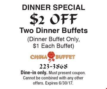 $2 OFF Dinner special Two Dinner Buffets (Dinner Buffet Only, $1 Each Buffet). Dine-in only. Must present coupon. Cannot be combined with any other offers. Expires 6/30/17.