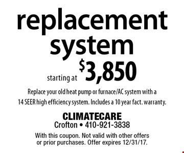 Replacement system starting at $3,850. Replace your old heat pump or furnace/AC system with a 14 SEER high efficiency system. Includes a 10 year fact. warranty. With this coupon. Not valid with other offers or prior purchases. Offer expires 12/31/17.