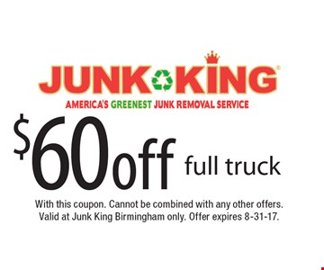 $60 off full truck. With this coupon. Cannot be combined with any other offers. Valid at Junk King Birmingham only. Offer expires 8-31-17.