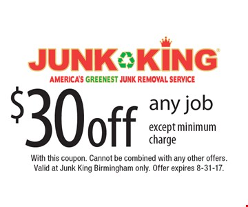 $30 off any job except minimum charge. With this coupon. Cannot be combined with any other offers. Valid at Junk King Birmingham only. Offer expires 8-31-17.