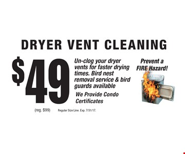 $49 dryer vent cleaning (reg. $99). Un-clog your dryer vents for faster drying times. Bird nest removal service & bird guards available. Prevent a fire hazard! We provide condo certificates. Regular size line. Exp. 7/31/17.