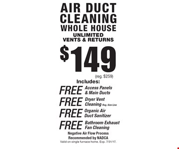 $149 reg. $259. air duct cleaning whole house unlimited vents & returns. Includes: Free access panels & main ducts, Free dryer vent cleaning (reg. size line), Free organic air duct sanitizer, Free bathroom exhaust fan cleaning. Negative air flow process recommended by NADCA. Valid on single furnace home. Exp. 7/31/17.