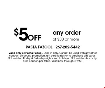 $5 Off any order of $30 or more. Valid only at Pasta Fazool. Dine in only. Cannot be used with any other coupon, discount, promotion, gift certificates or to purchase gift cards. Not valid on Friday & Saturday nights and holidays. Not valid on tax or tip. One coupon per table. Valid now through 7/7/17.