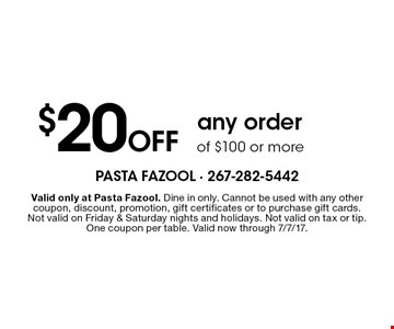 $20 Off any order of $100 or more. Valid only at Pasta Fazool. Dine in only. Cannot be used with any other coupon, discount, promotion, gift certificates or to purchase gift cards. Not valid on Friday & Saturday nights and holidays. Not valid on tax or tip. One coupon per table. Valid now through 7/7/17.
