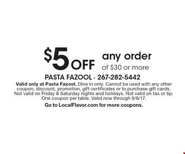 $5 Off any order of $30 or more. Valid only at Pasta Fazool. Dine in only. Cannot be used with any other coupon, discount, promotion, gift certificates or to purchase gift cards. Not valid on Friday & Saturday nights and holidays. Not valid on tax or tip. One coupon per table. Valid now through 9/8/17.Go to LocalFlavor.com for more coupons.