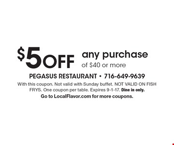 $5 OFF any purchase of $40 or more. With this coupon. Not valid with Sunday buffet. NOT VALID ON FISH FRYS. One coupon per table. Expires 9-1-17. Dine in only. Go to LocalFlavor.com for more coupons.