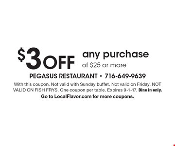 $3 OFF any purchase of $25 or more. With this coupon. Not valid with Sunday buffet. Not valid on Friday. NOT VALID ON FISH FRYS. One coupon per table. Expires 9-1-17. Dine in only. Go to LocalFlavor.com for more coupons.