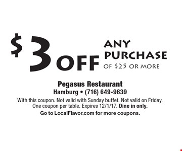 $3 off any purchase of $25 or more. With this coupon. Not valid with Sunday buffet. Not valid on Friday. One coupon per table. Expires 12/1/17. Dine in only. Go to LocalFlavor.com for more coupons.