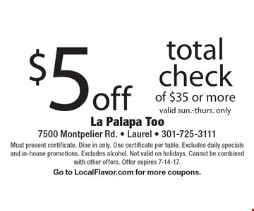 $5 off total check of $35 or more valid sun.-thurs. only. Must present certificate. Dine in only. One certificate per table. Excludes daily specials and in-house promotions. Excludes alcohol. Not valid on holidays. Cannot be combined with other offers. Offer expires 7-14-17. Go to LocalFlavor.com for more coupons.