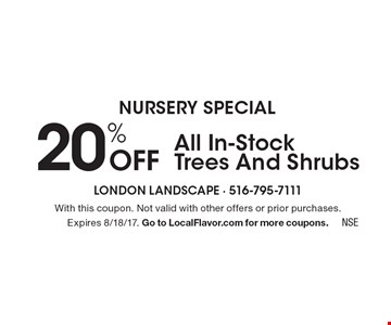 Nursery Special. 20% Off All In-Stock Trees And Shrubs. With this coupon. Not valid with other offers or prior purchases.Expires 8/18/17. Go to LocalFlavor.com for more coupons.