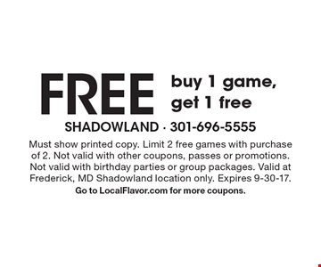 Buy 1 game, get 1 free. Must show printed copy. Limit 2 free games with purchase of 2. Not valid with other coupons, passes or promotions. Not valid with birthday parties or group packages. Valid at Frederick, MD Shadowland location only. Expires 9-30-17. Go to LocalFlavor.com for more coupons.