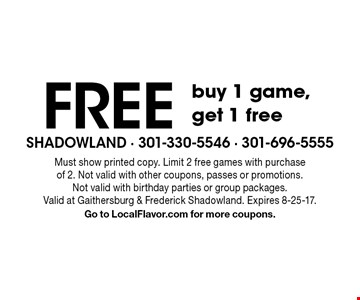 Free buy 1 game, get 1 free. Must show printed copy. Limit 2 free games with purchase of 2. Not valid with other coupons, passes or promotions. Not valid with birthday parties or group packages. Valid at Gaithersburg & Frederick Shadowland. Expires 8-25-17. Go to LocalFlavor.com for more coupons.