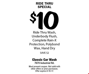 Ride Thru Special $10 Ride Thru Wash, Underbody Flush, Complete Rain-X Protection, Polybond Wax, Hand Dry SAVE $2. Must present coupon. Not valid with other offers or prior purchases.Offer expires 8-18-17.