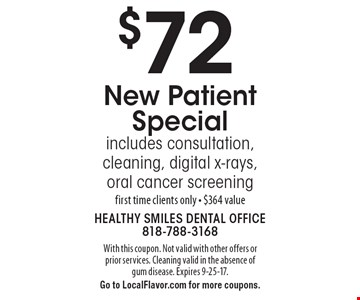 $72 New Patient Special. Includes consultation, cleaning, digital x-rays, oral cancer screening first time clients only - $364 value. With this coupon. Not valid with other offers or prior services. Cleaning valid in the absence of gum disease. Expires 9-25-17. Go to LocalFlavor.com for more coupons.