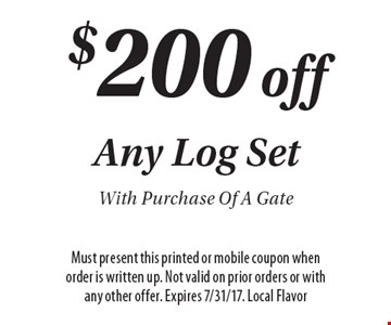 $200 off Any Log Set With Purchase Of A Gate. Must present this printed or mobile coupon when order is written up. Not valid on prior orders or with any other offer. Expires 7/31/17. Local Flavor