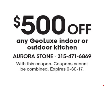 $500 Off any GeoLuxe indoor oroutdoor kitchen. With this coupon. Coupons cannotbe combined. Expires 9-30-17.