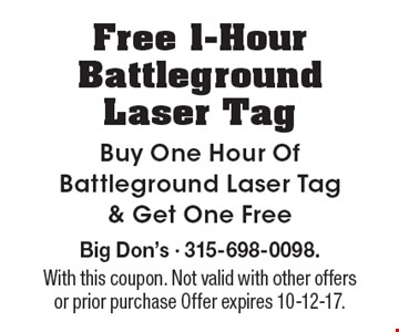 Free 1-Hour Battleground Laser Tag Buy One Hour Of Battleground Laser Tag & Get One Free. Big Don's - 315-698-0098. With this coupon. Not valid with other offers or prior purchase Offer expires 10-12-17.