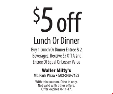 $5 off Lunch Or Dinner Buy 1 Lunch Or Dinner Entree & 2 Beverages, Receive $5 Off A 2nd Entree Of Equal Or Lesser Value. With this coupon. Dine in only. Not valid with other offers. Offer expires 8-11-17.