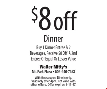 $8 off Dinner Buy 1 Dinner Entree & 2 Beverages, Receive $8 OffA 2nd Entree Of Equal Or Lesser Value. With this coupon. Dine in only. Valid only after 4pm. Not valid with other offers. Offer expires 8-11-17.