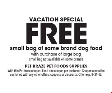 Vacation Special Free small bag of same brand dog food with purchase of large bag small bag not available on some brands. With this PetKraze coupon. Limit one coupon per customer. Coupon cannot be combined with any other offers, coupons or discounts. Offer exp. 8-31-17.