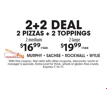 2 medium $16.99 +tax 2 large. $19.99 +tax 2+2 deal 2 pizzas + 2 toppings. With this coupon. Not valid with other coupons, discounts, lunch or manager's specials. Extra cost for thick, wheat or gluten-free crusts. Expires 7-14-17.