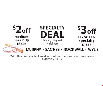 Specialty Deal dine in, carry-out or delivery. $3 off LG or XLG specialty pizza. $2 off medium specialty pizza. With this coupon. Not valid with other offers or prior purchases. Expires 7-14-17.
