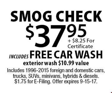 $37.95 smog check includes FREE CAR WASHexterior wash $10.99 value. Includes 1996-2015 foreign and domestic cars, trucks, SUVs, minivans, hybrids & diesels. $1.75 for E-Filing. Offer expires 9-15-17.