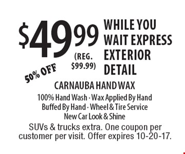 $49.99 While You wait express exterior detail. Carnauba Hand Wax. 100% Hand Wash - Wax Applied By Hand, Buffed By Hand - Wheel & Tire Service. New Car Look & Shine. SUVs & trucks extra. One coupon per customer per visit. Offer expires 10-20-17.