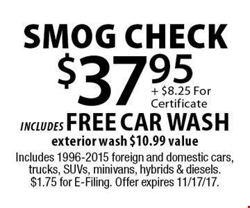$37.95 smog check includes FREE CAR WASHexterior wash $10.99 value. Includes 1996-2015 foreign and domestic cars, trucks, SUVs, minivans, hybrids & diesels. $1.75 for E-Filing. Offer expires 11/17/17.