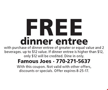 Free dinner entree with purchase of dinner entree of greater or equal value and 2 beverages. Up to $12 value. If dinner entree is higher than $12,