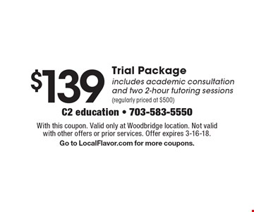 $139Trial Package includes academic consultation and two 2-hour tutoring sessions(regularly priced at $500). With this coupon. Valid only at Woodbridge location. Not valid with other offers or prior services. Offer expires 3-16-18. Go to LocalFlavor.com for more coupons.