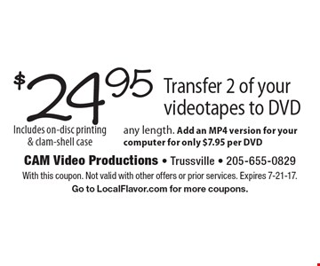 $24.95 Transfer 2 of your videotapes to DVD. Any length. Add an MP4 version for your computer for only $7.95 per DVD Includes on-disc printing & clam-shell case. With this coupon. Not valid with other offers or prior services. Expires 7-21-17. Go to LocalFlavor.com for more coupons.