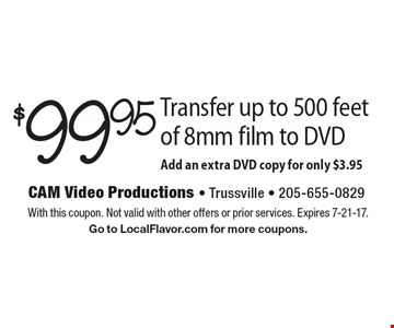 $99.95 Transfer up to 500 feet of 8mm film to DVD. Add an extra DVD copy for only $3.95. With this coupon. Not valid with other offers or prior services. Expires 7-21-17. Go to LocalFlavor.com for more coupons.