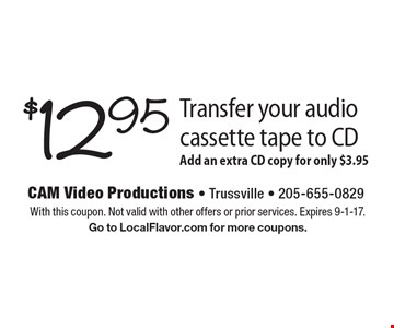 $12.95 Transfer your audio cassette tape to CD, Add an extra CD copy for only $3.95. With this coupon. Not valid with other offers or prior services. Expires 9-1-17. Go to LocalFlavor.com for more coupons.